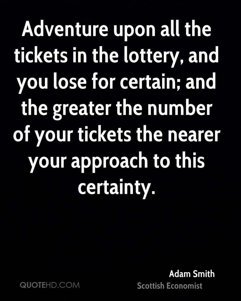 Adventure upon all the tickets in the lottery, and you lose for certain; and the greater the number of your tickets the nearer your approach to this certainty.