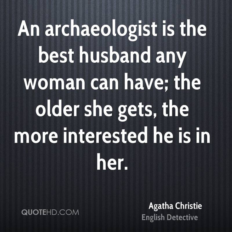 An archaeologist is the best husband any woman can have; the older she gets, the more interested he is in her.