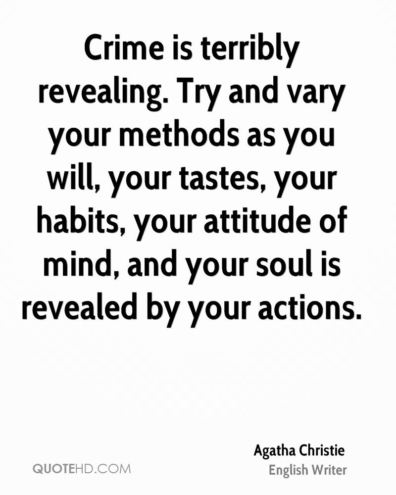 Crime is terribly revealing. Try and vary your methods as you will, your tastes, your habits, your attitude of mind, and your soul is revealed by your actions.