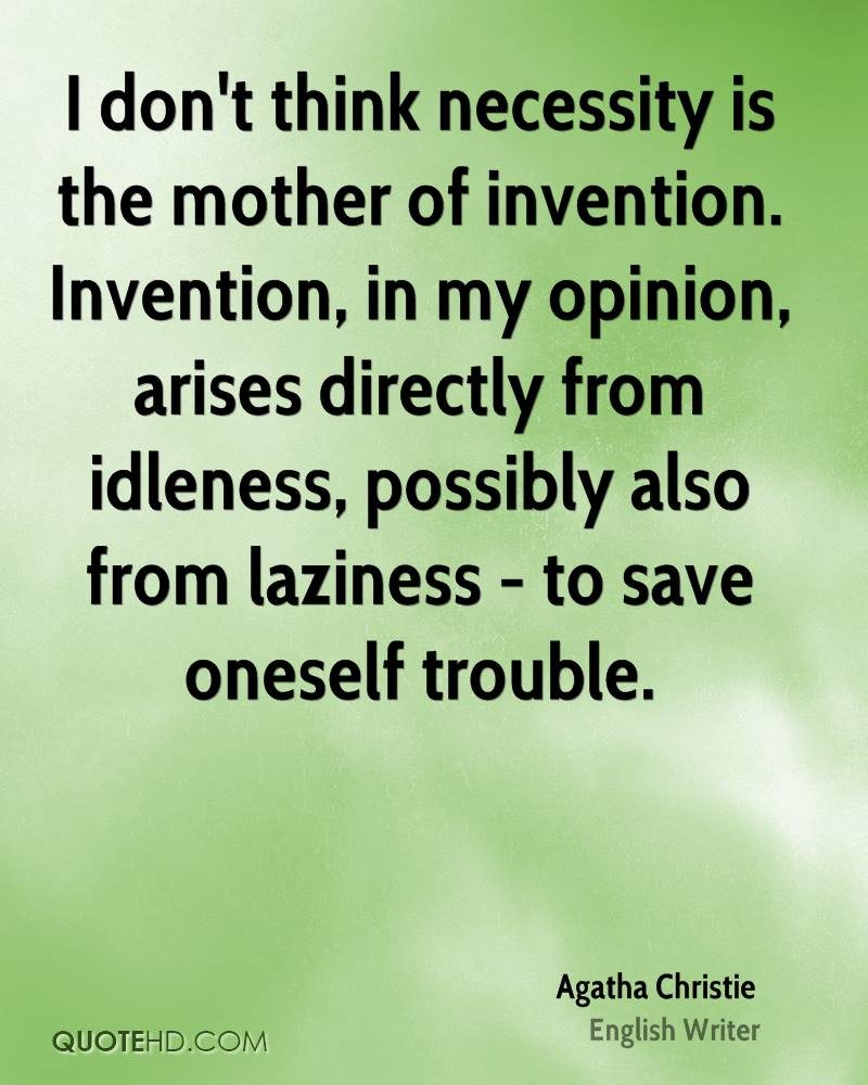 I don't think necessity is the mother of invention. Invention, in my opinion, arises directly from idleness, possibly also from laziness - to save oneself trouble.