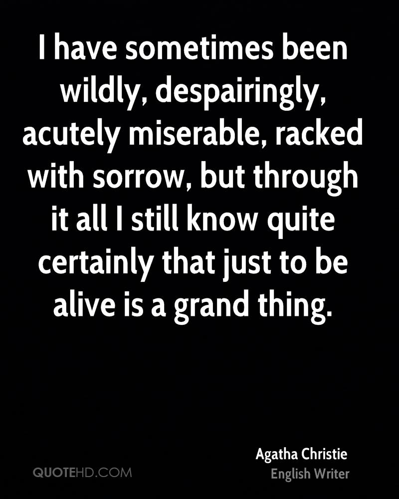 I have sometimes been wildly, despairingly, acutely miserable, racked with sorrow, but through it all I still know quite certainly that just to be alive is a grand thing.