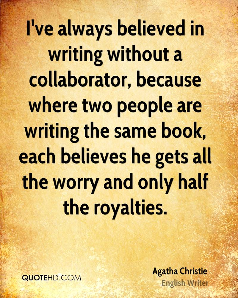 I've always believed in writing without a collaborator, because where two people are writing the same book, each believes he gets all the worry and only half the royalties.