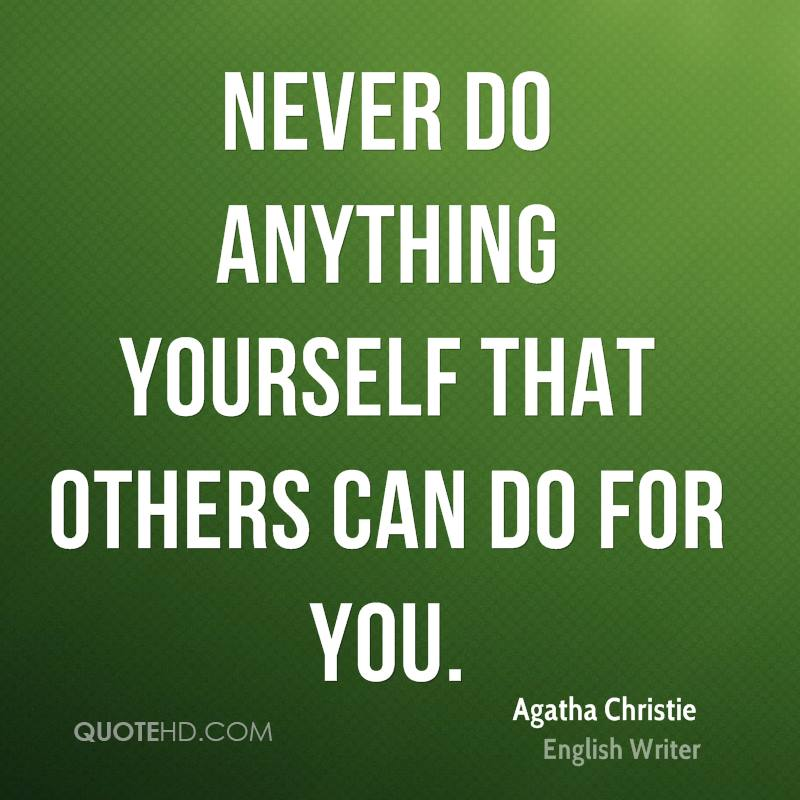 Never do anything yourself that others can do for you.