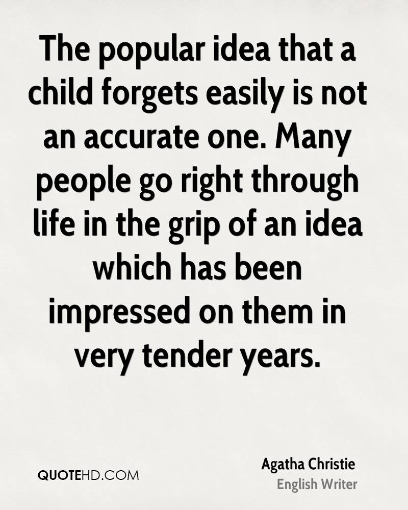 The popular idea that a child forgets easily is not an accurate one. Many people go right through life in the grip of an idea which has been impressed on them in very tender years.