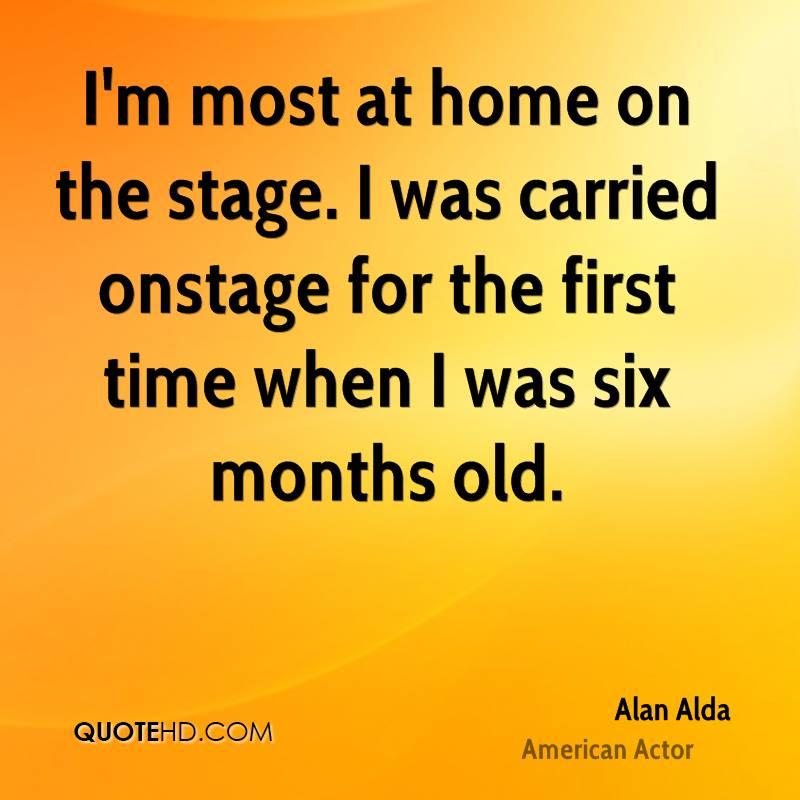 I'm most at home on the stage. I was carried onstage for the first time when I was six months old.