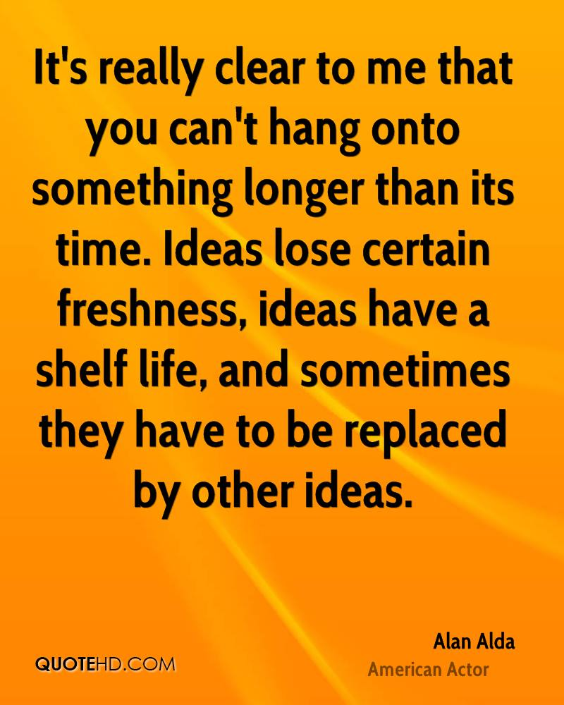 It's really clear to me that you can't hang onto something longer than its time. Ideas lose certain freshness, ideas have a shelf life, and sometimes they have to be replaced by other ideas.