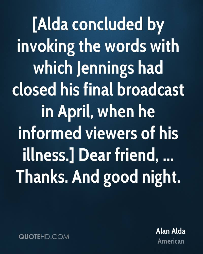 [Alda concluded by invoking the words with which Jennings had closed his final broadcast in April, when he informed viewers of his illness.] Dear friend, ... Thanks. And good night.