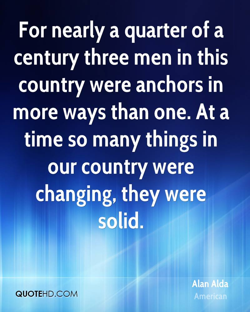 For nearly a quarter of a century three men in this country were anchors in more ways than one. At a time so many things in our country were changing, they were solid.