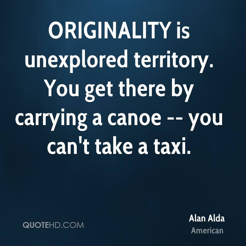 ORIGINALITY is unexplored territory. You get there by carrying a canoe -- you can't take a taxi.