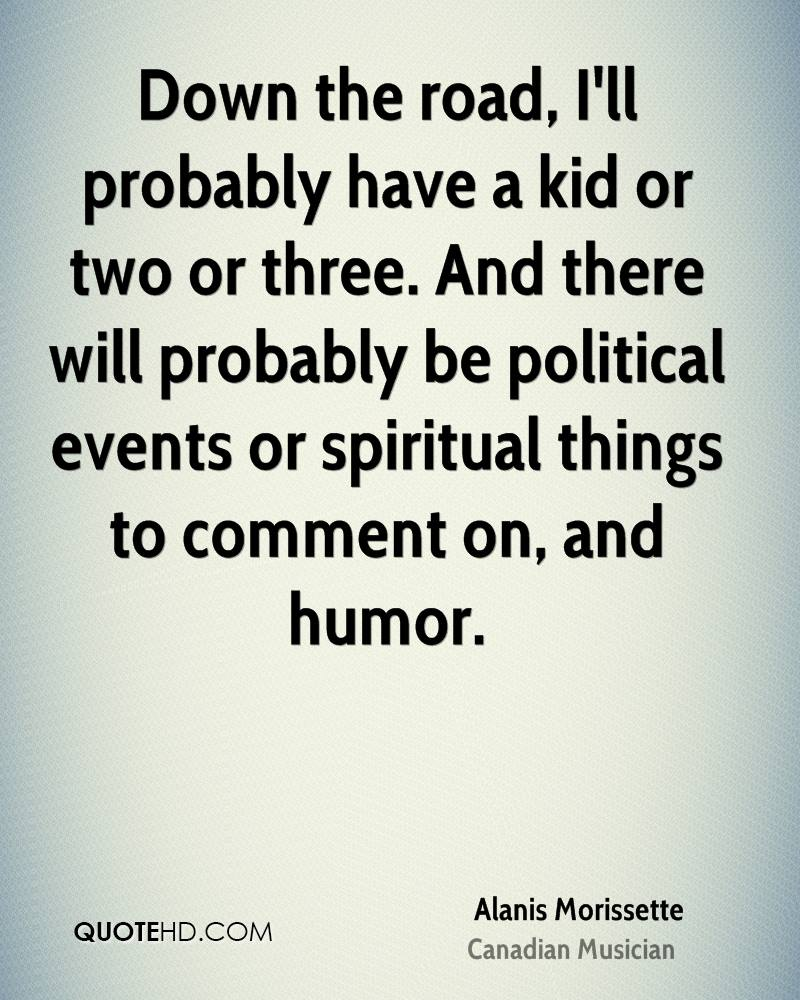 Down the road, I'll probably have a kid or two or three. And there will probably be political events or spiritual things to comment on, and humor.