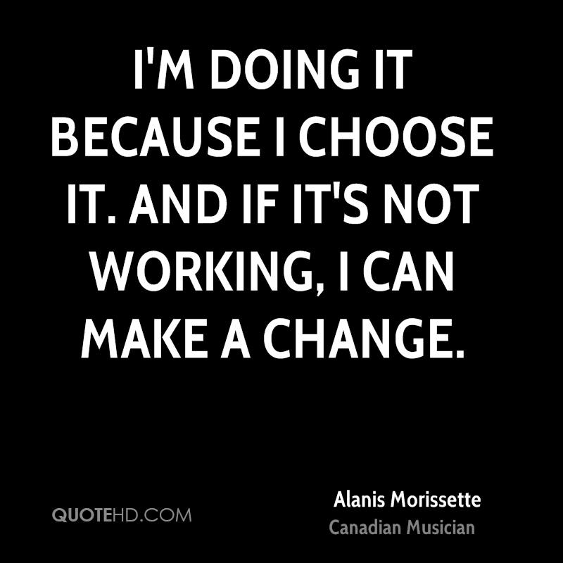 I'm doing it because I choose it. And if it's not working, I can make a change.
