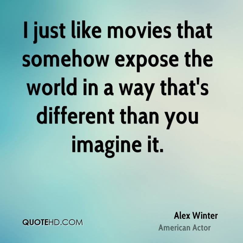I just like movies that somehow expose the world in a way that's different than you imagine it.