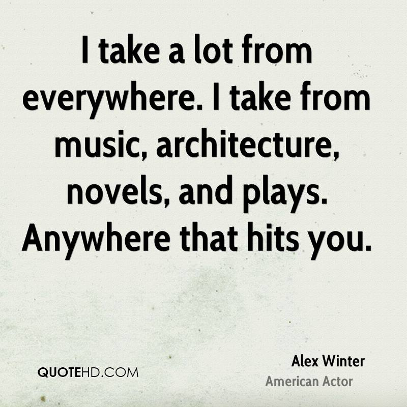 I take a lot from everywhere. I take from music, architecture, novels, and plays. Anywhere that hits you.