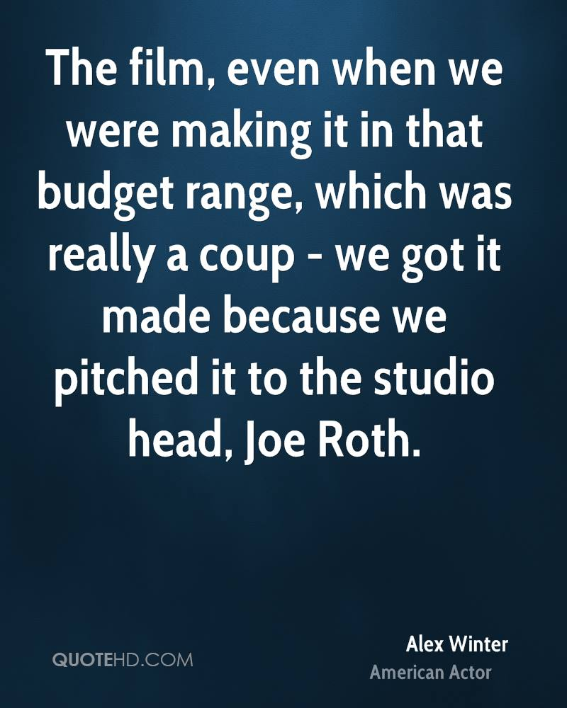 The film, even when we were making it in that budget range, which was really a coup - we got it made because we pitched it to the studio head, Joe Roth.