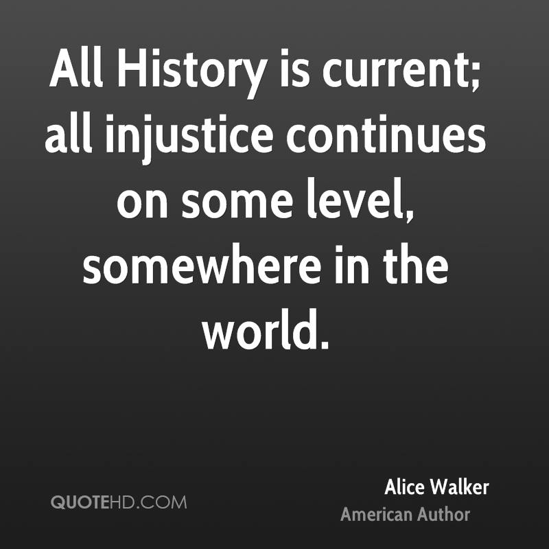 All History is current; all injustice continues on some level, somewhere in the world.