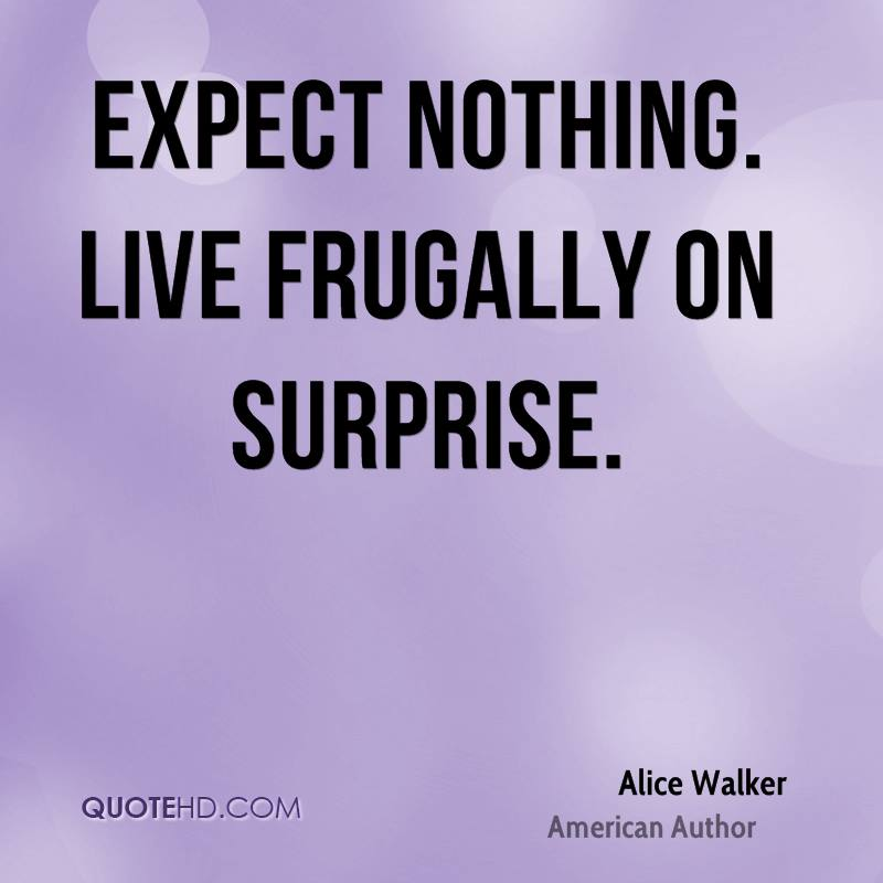 Expect nothing. Live frugally on surprise.