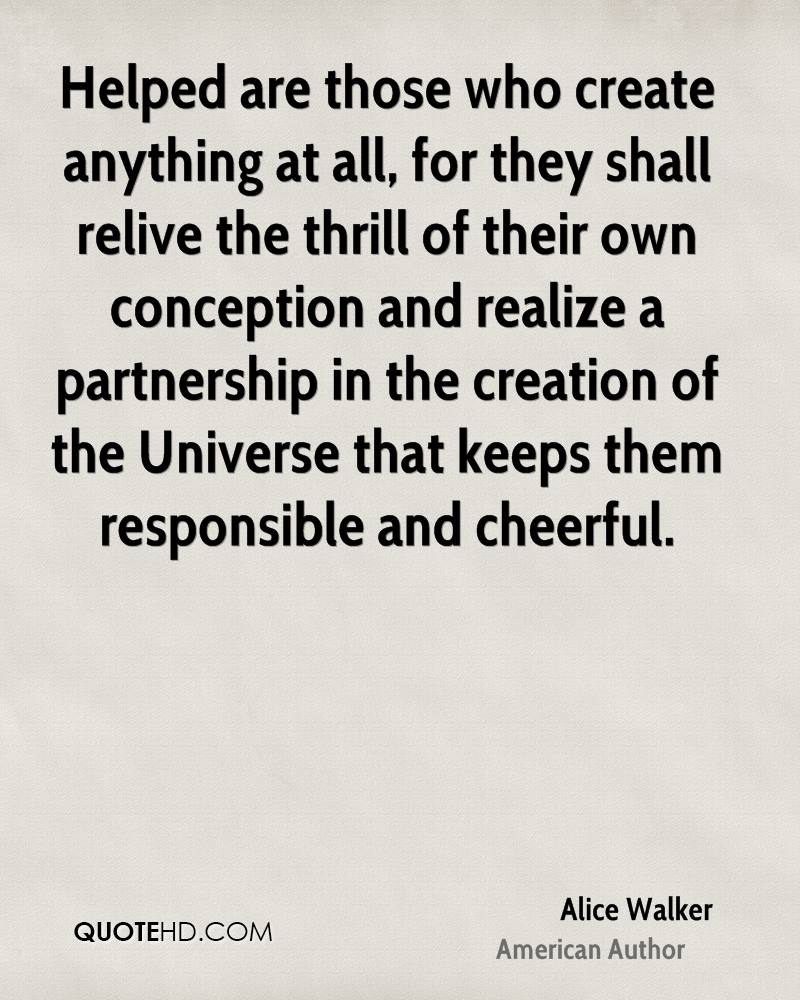 Helped are those who create anything at all, for they shall relive the thrill of their own conception and realize a partnership in the creation of the Universe that keeps them responsible and cheerful.