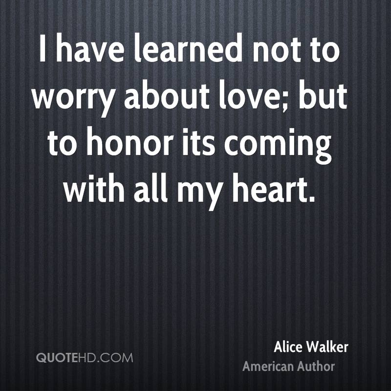 I have learned not to worry about love; but to honor its coming with all my heart.