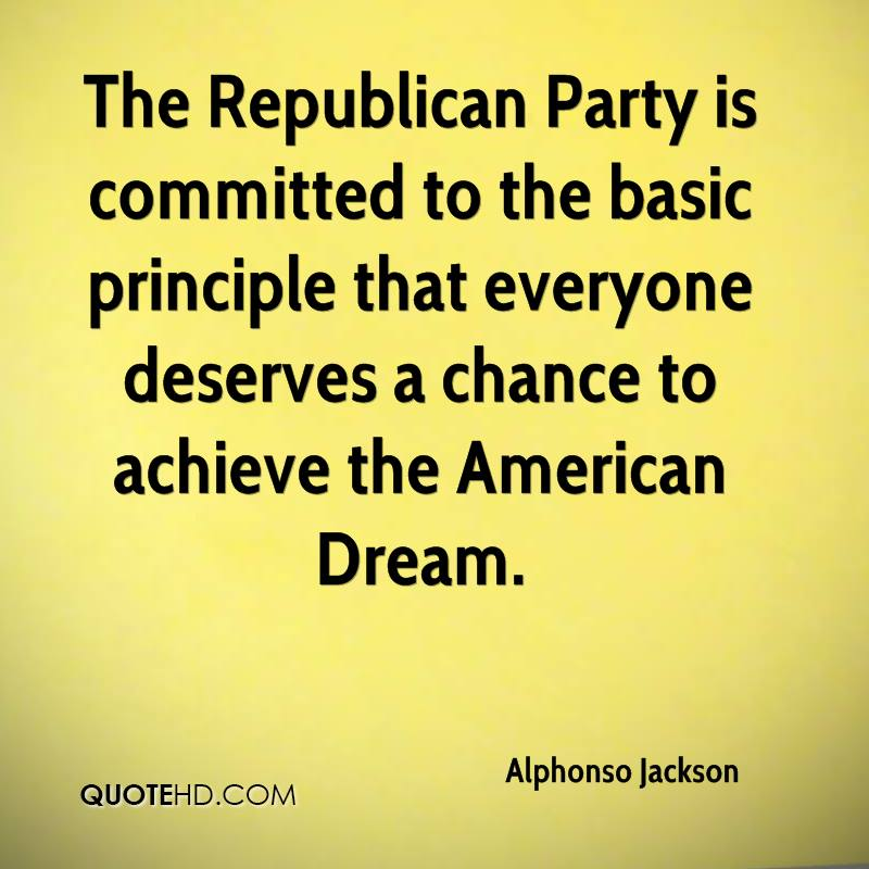 The Republican Party is committed to the basic principle that everyone deserves a chance to achieve the American Dream.