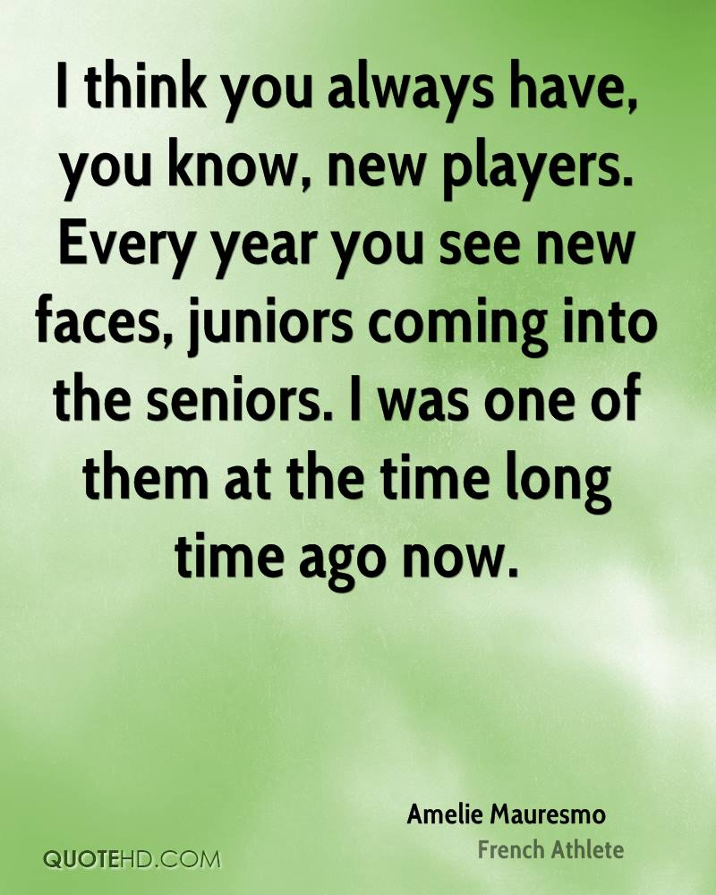 I think you always have, you know, new players. Every year you see new faces, juniors coming into the seniors. I was one of them at the time long time ago now.