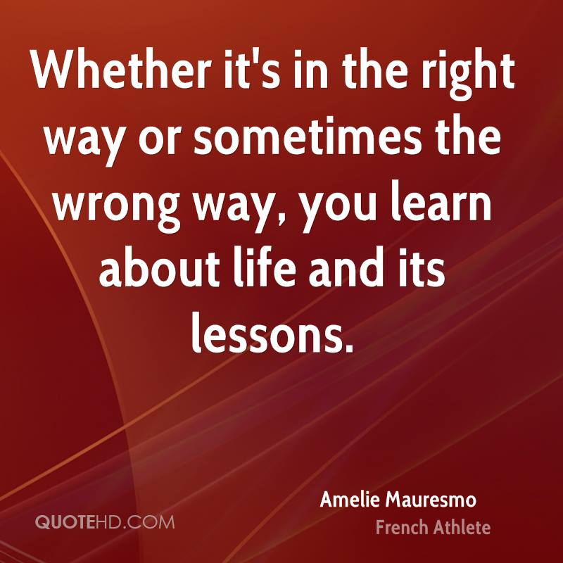 Whether it's in the right way or sometimes the wrong way, you learn about life and its lessons.