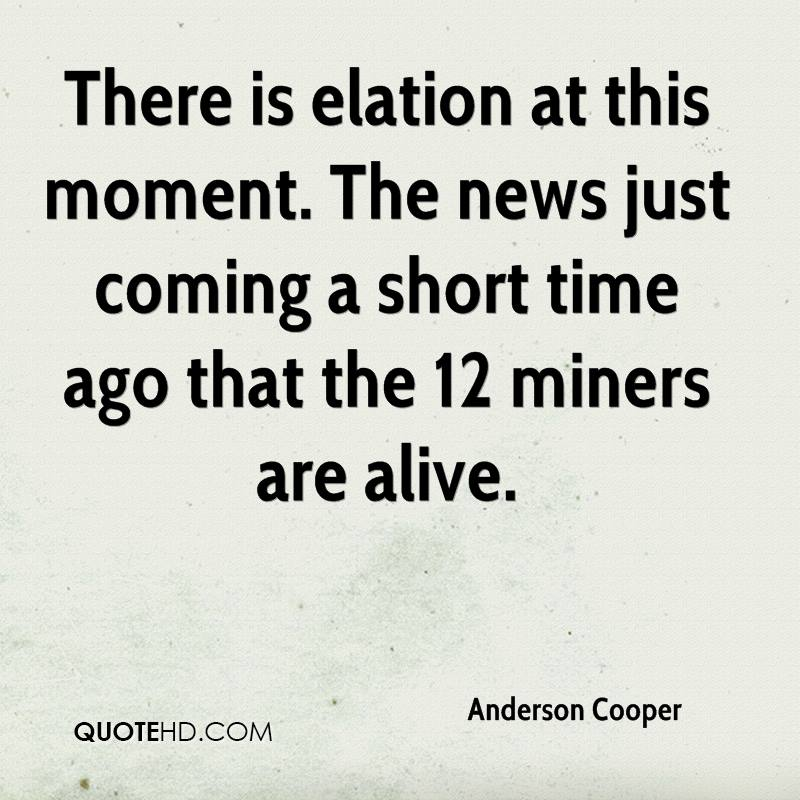 There is elation at this moment. The news just coming a short time ago that the 12 miners are alive.