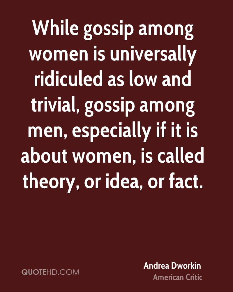 While gossip among women is universally ridiculed as low and trivial, gossip among men, especially if it is about women, is called theory, or idea, or fact.