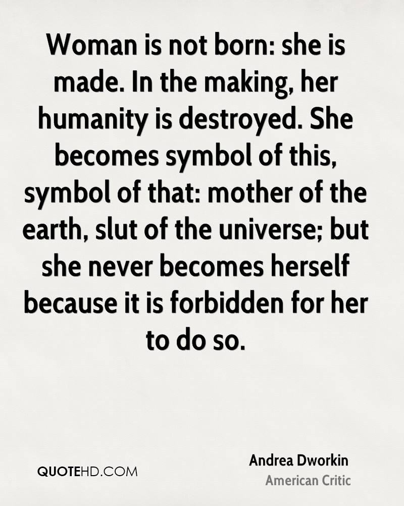 Woman is not born: she is made. In the making, her humanity is destroyed. She becomes symbol of this, symbol of that: mother of the earth, slut of the universe; but she never becomes herself because it is forbidden for her to do so.