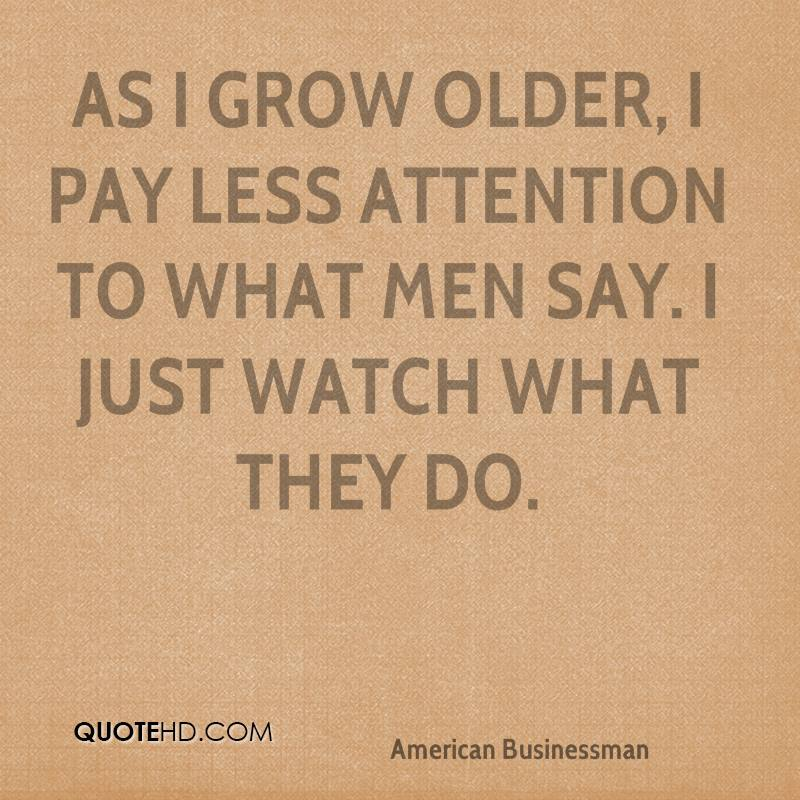 As I grow older, I pay less attention to what men say. I just watch what they do.