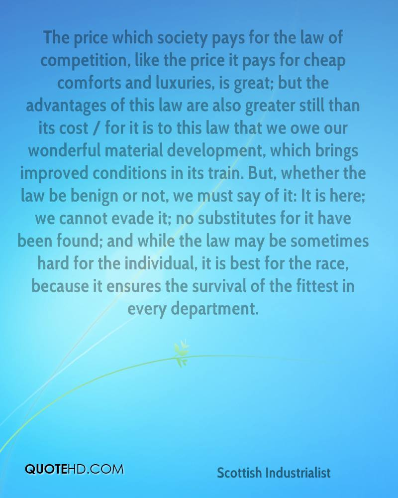 The price which society pays for the law of competition, like the price it pays for cheap comforts and luxuries, is great; but the advantages of this law are also greater still than its cost / for it is to this law that we owe our wonderful material development, which brings improved conditions in its train. But, whether the law be benign or not, we must say of it: It is here; we cannot evade it; no substitutes for it have been found; and while the law may be sometimes hard for the individual, it is best for the race, because it ensures the survival of the fittest in every department.