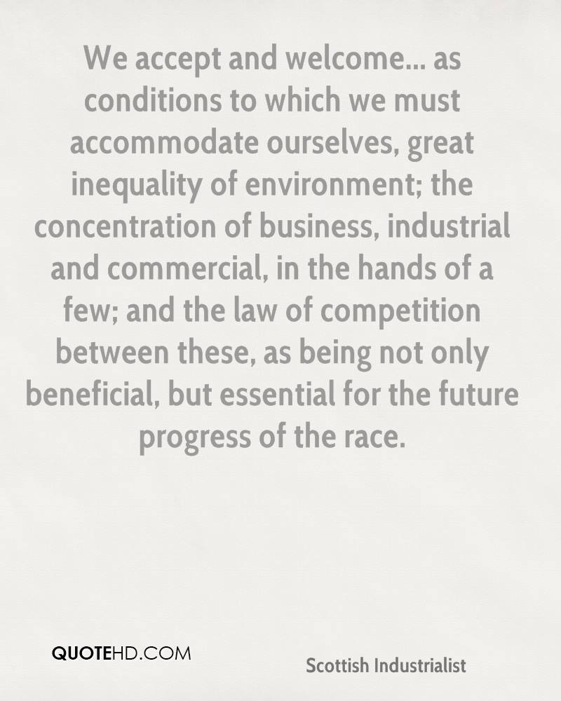 We accept and welcome... as conditions to which we must accommodate ourselves, great inequality of environment; the concentration of business, industrial and commercial, in the hands of a few; and the law of competition between these, as being not only beneficial, but essential for the future progress of the race.