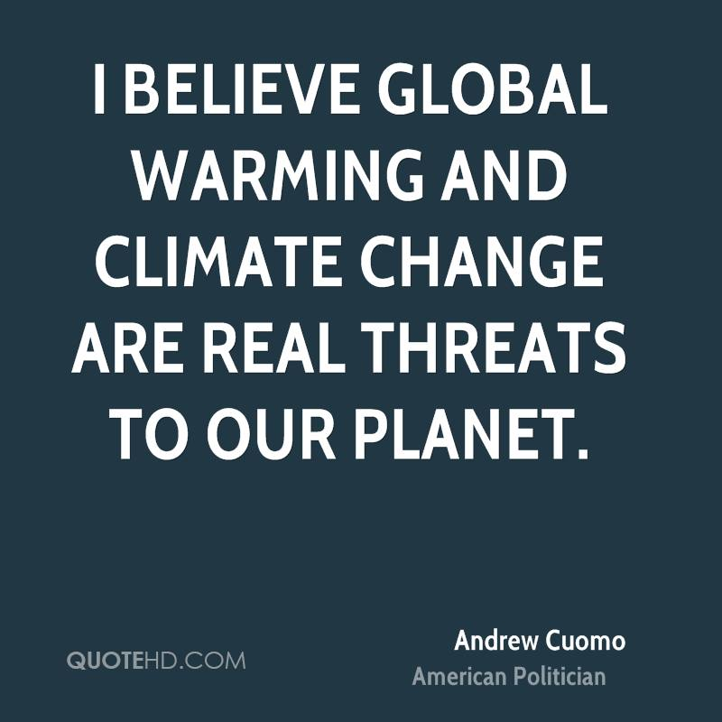 I believe global warming and climate change are real threats to our planet.