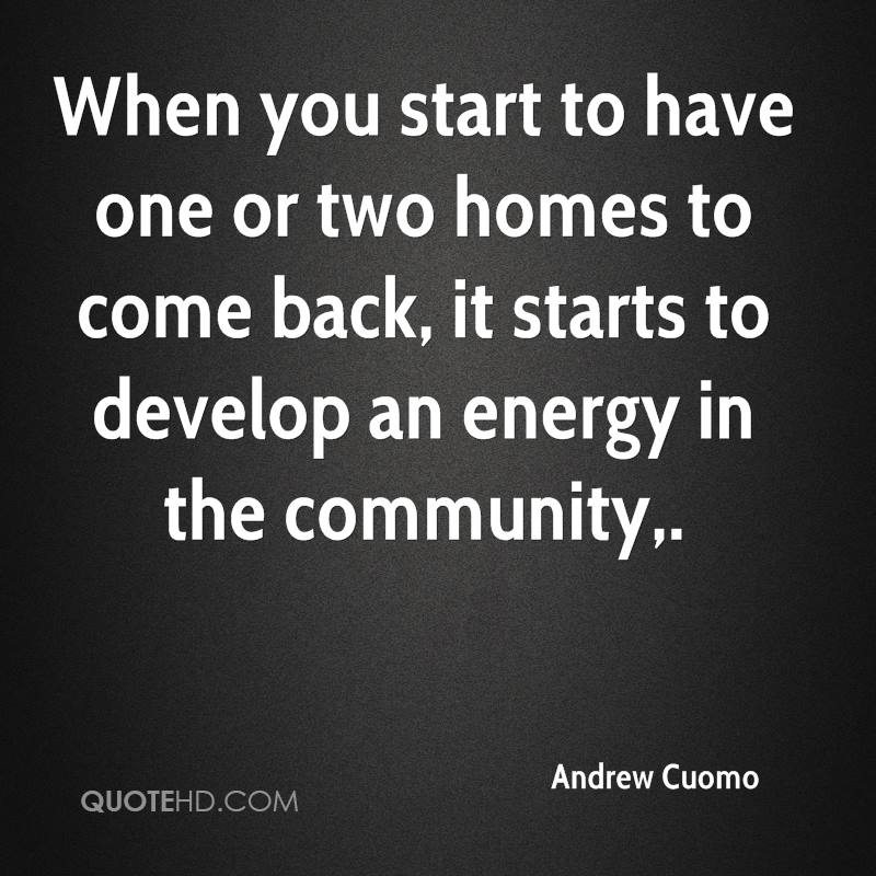 When you start to have one or two homes to come back, it starts to develop an energy in the community.