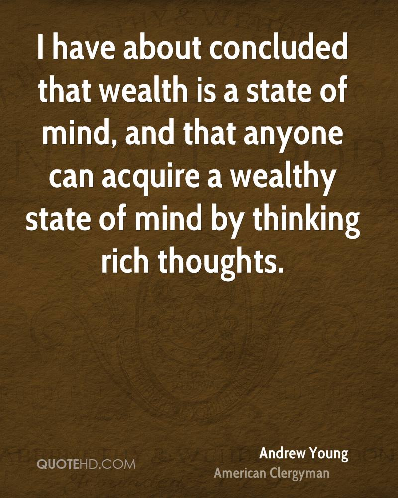 I have about concluded that wealth is a state of mind, and that anyone can acquire a wealthy state of mind by thinking rich thoughts.