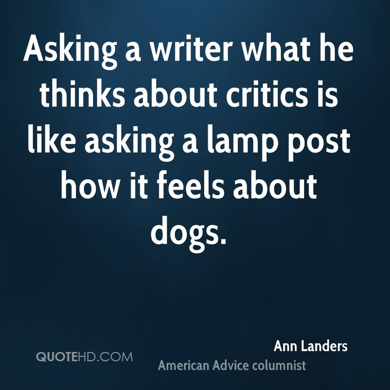 Asking a writer what he thinks about critics is like asking a lamp post how it feels about dogs.