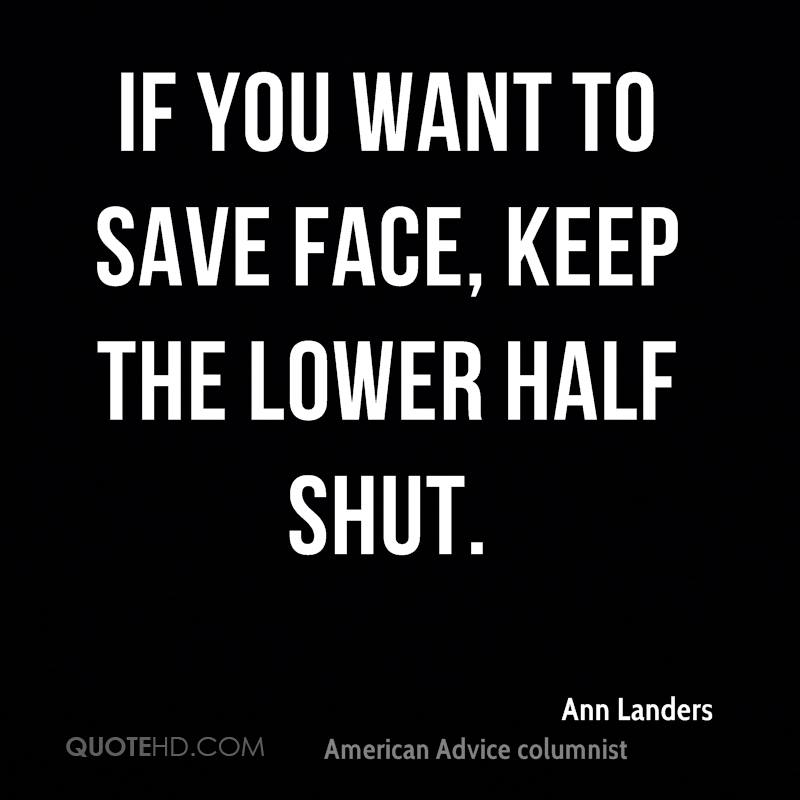 If you want to save face, keep the lower half shut.