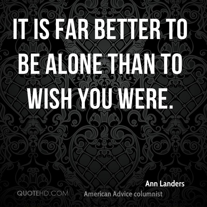 It is far better to be alone than to wish you were.