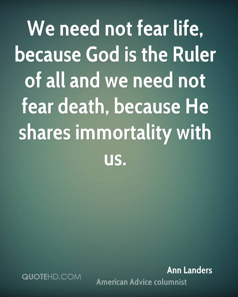 We need not fear life, because God is the Ruler of all and we need not fear death, because He shares immortality with us.