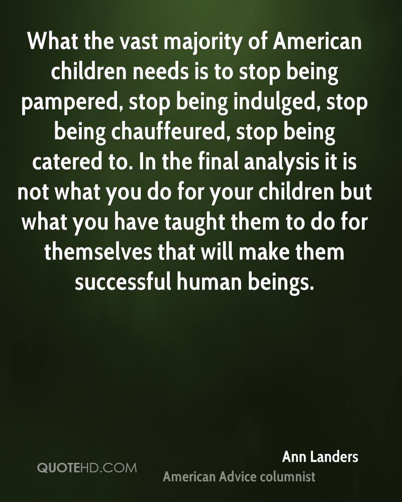 What the vast majority of American children needs is to stop being pampered, stop being indulged, stop being chauffeured, stop being catered to. In the final analysis it is not what you do for your children but what you have taught them to do for themselves that will make them successful human beings.