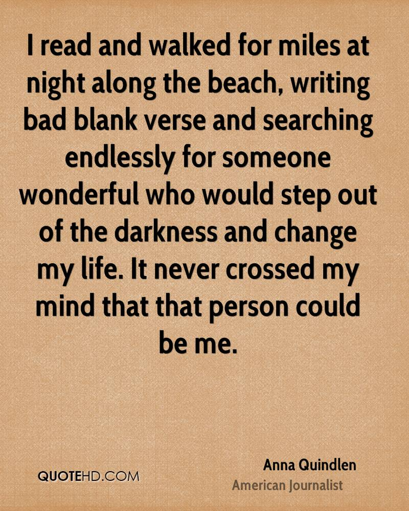 I read and walked for miles at night along the beach, writing bad blank verse and searching endlessly for someone wonderful who would step out of the darkness and change my life. It never crossed my mind that that person could be me.