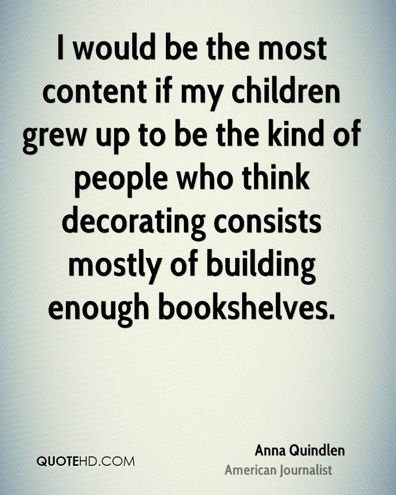I would be the most content if my children grew up to be the kind of people who think decorating consists mostly of building enough bookshelves.