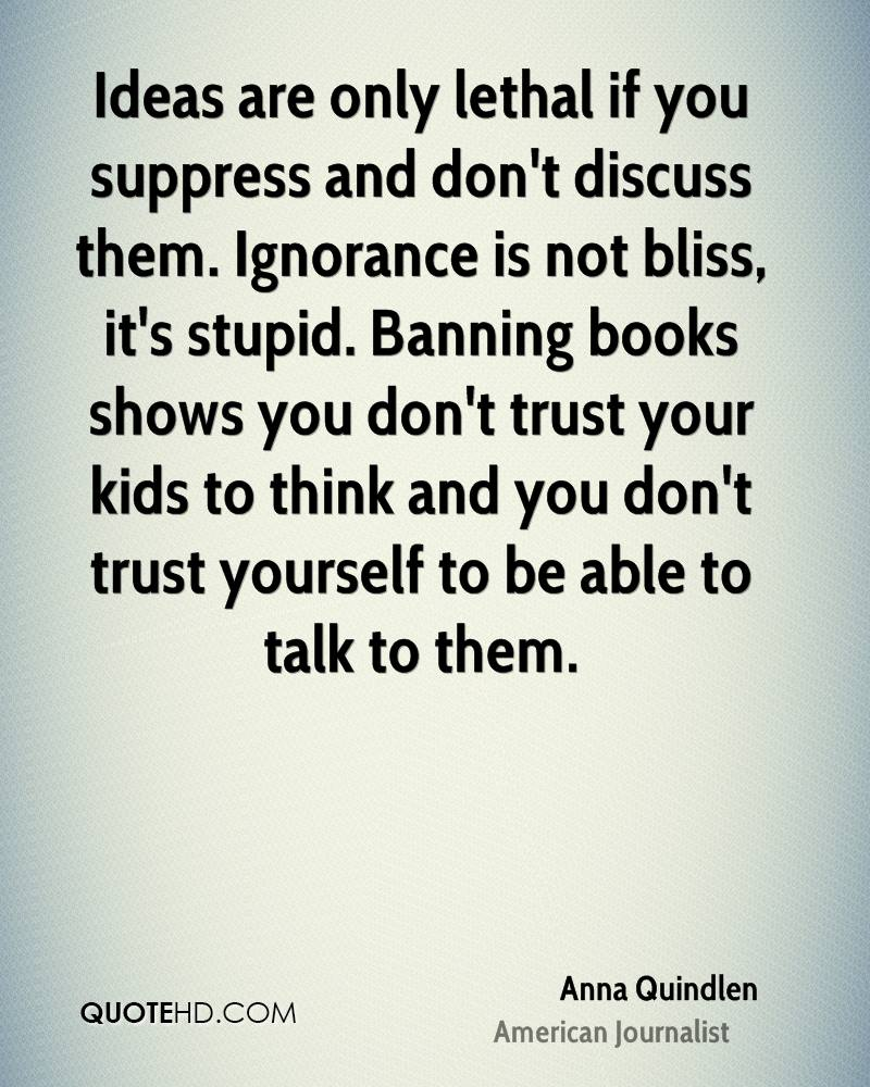 Ideas are only lethal if you suppress and don't discuss them. Ignorance is not bliss, it's stupid. Banning books shows you don't trust your kids to think and you don't trust yourself to be able to talk to them.