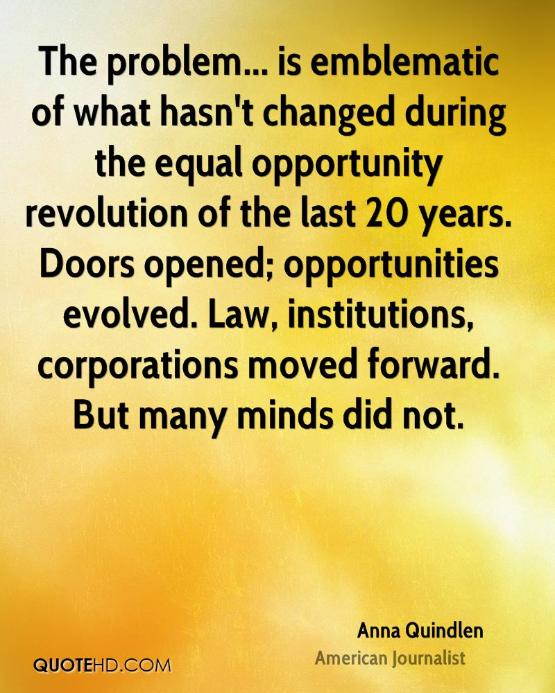 The problem... is emblematic of what hasn't changed during the equal opportunity revolution of the last 20 years. Doors opened; opportunities evolved. Law, institutions, corporations moved forward. But many minds did not.