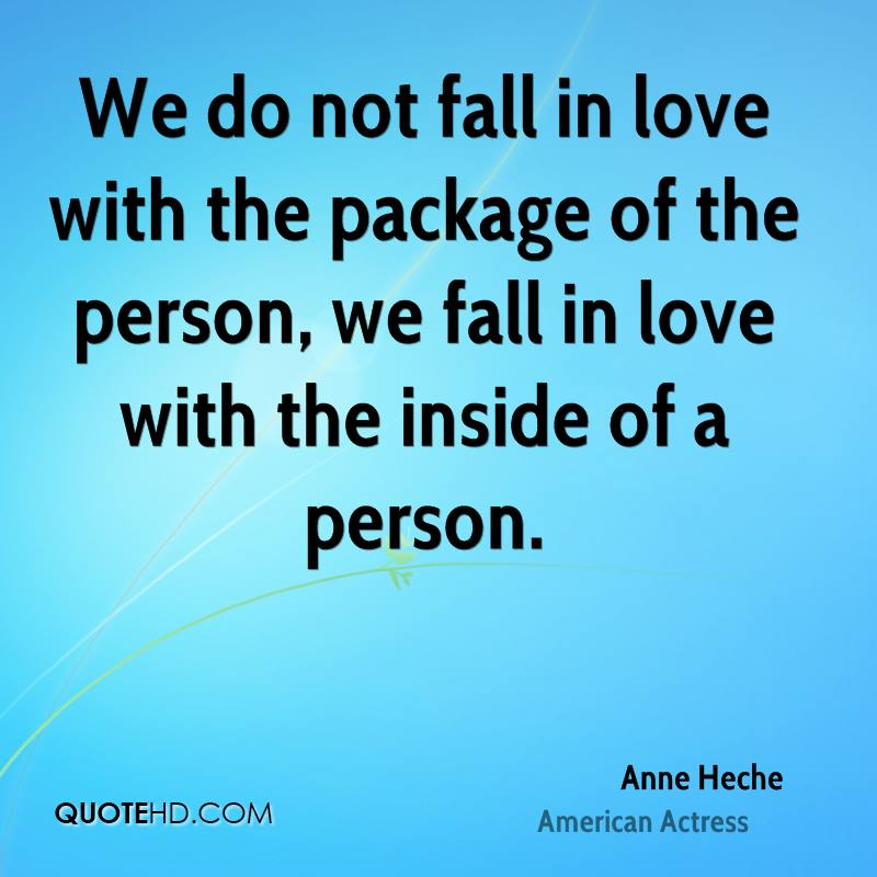 We do not fall in love with the package of the person, we fall in love with the inside of a person.