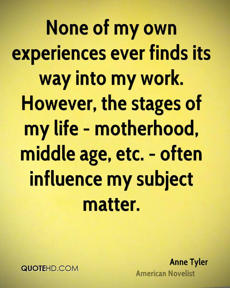 None of my own experiences ever finds its way into my work. However, the stages of my life - motherhood, middle age, etc. - often influence my subject matter.