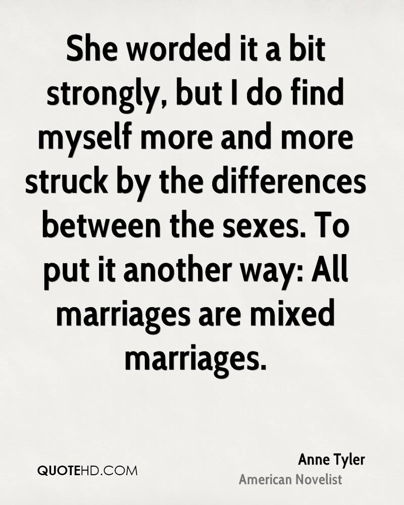She worded it a bit strongly, but I do find myself more and more struck by the differences between the sexes. To put it another way: All marriages are mixed marriages.