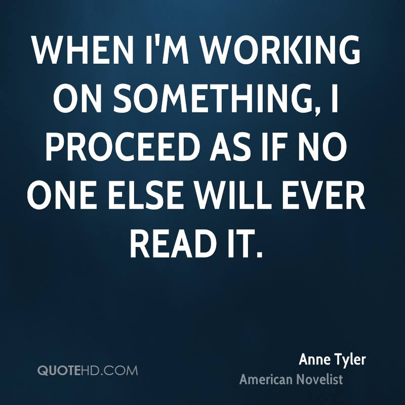 When I'm working on something, I proceed as if no one else will ever read it.