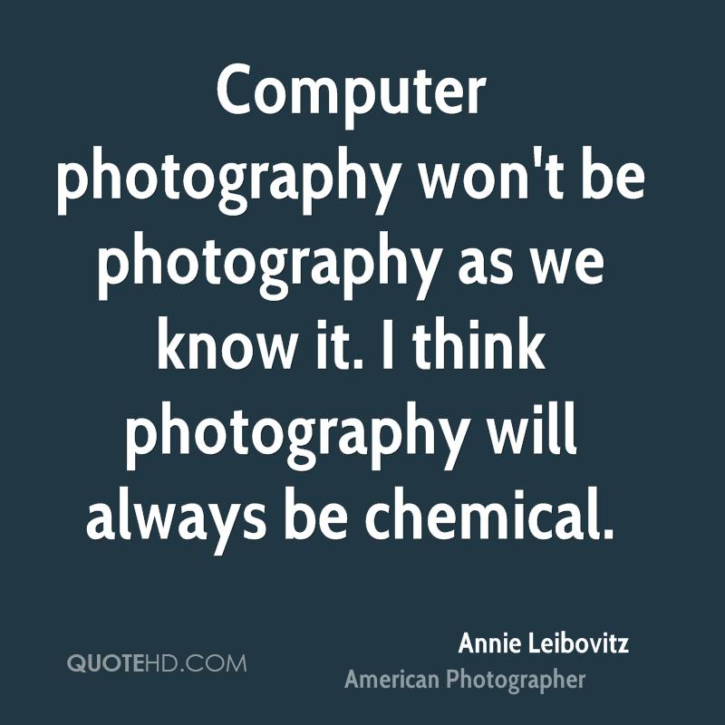 Computer photography won't be photography as we know it. I think photography will always be chemical.
