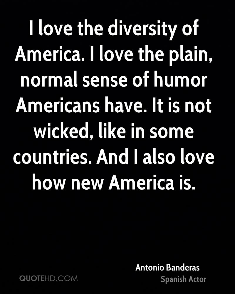 I love the diversity of America. I love the plain, normal sense of humor Americans have. It is not wicked, like in some countries. And I also love how new America is.