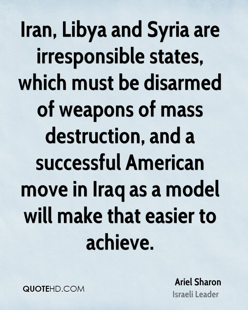 Iran, Libya and Syria are irresponsible states, which must be disarmed of weapons of mass destruction, and a successful American move in Iraq as a model will make that easier to achieve.